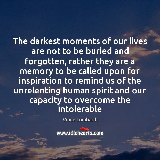 The darkest moments of our lives are not to be buried and Vince Lombardi Picture Quote