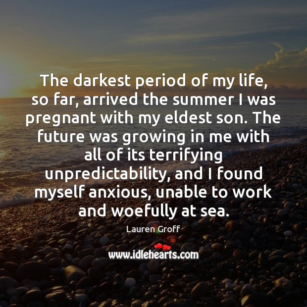 The darkest period of my life, so far, arrived the summer I Lauren Groff Picture Quote