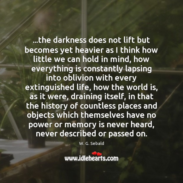 …the darkness does not lift but becomes yet heavier as I think Image