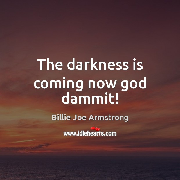 The darkness is coming now God dammit! Image
