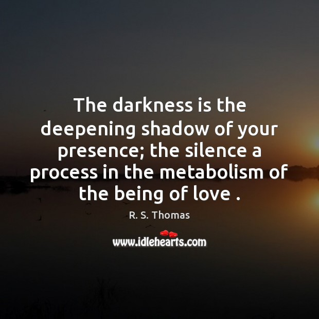 The darkness is the deepening shadow of your presence; the silence a Image