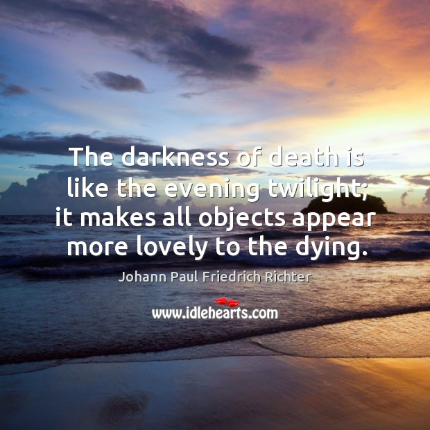 The darkness of death is like the evening twilight; it makes all objects appear more lovely to the dying. Johann Paul Friedrich Richter Picture Quote