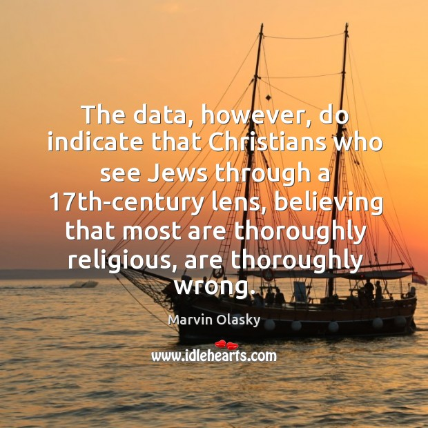 The data, however, do indicate that christians who see jews through a Marvin Olasky Picture Quote