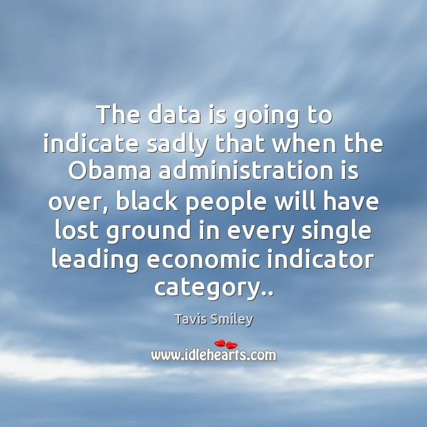 The data is going to indicate sadly that when the Obama administration Data Quotes Image