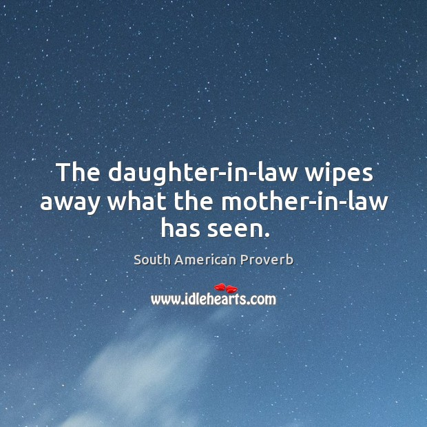 The daughter-in-law wipes away what the mother-in-law has seen. South American Proverbs Image