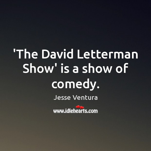 'The David Letterman Show' is a show of comedy. Jesse Ventura Picture Quote