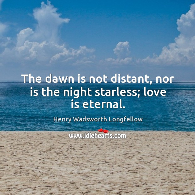 Image, The dawn is not distant, nor is the night starless; love is eternal.