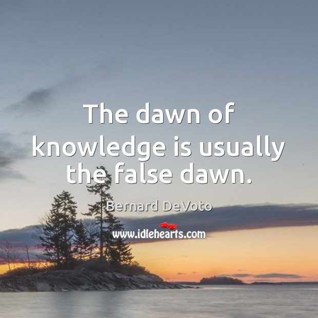 The dawn of knowledge is usually the false dawn. Image