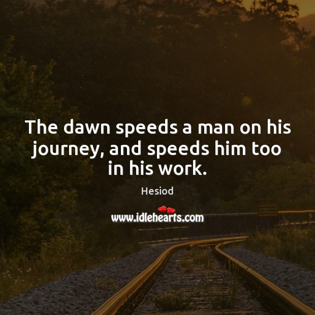 Image, The dawn speeds a man on his journey, and speeds him too in his work.