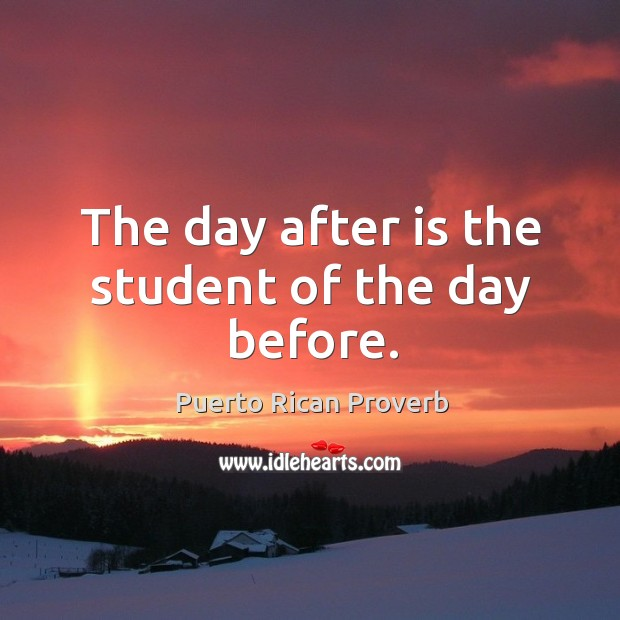 The day after is the student of the day before. Puerto Rican Proverbs Image
