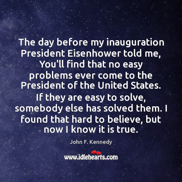The day before my inauguration President Eisenhower told me, You'll find that John F. Kennedy Picture Quote