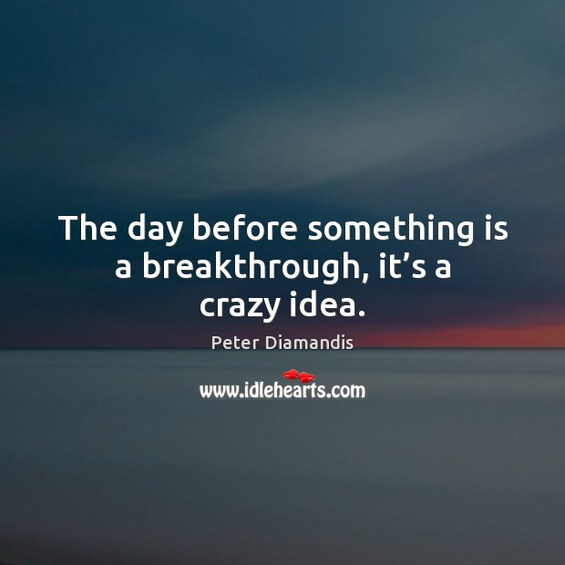 Image, The day before something is a breakthrough, it's a crazy idea.