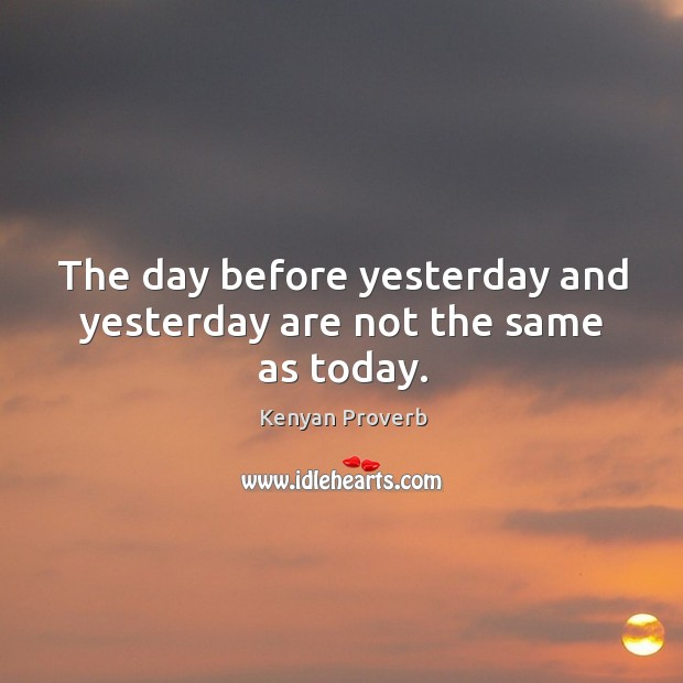 The day before yesterday and yesterday are not the same as today. Kenyan Proverbs Image
