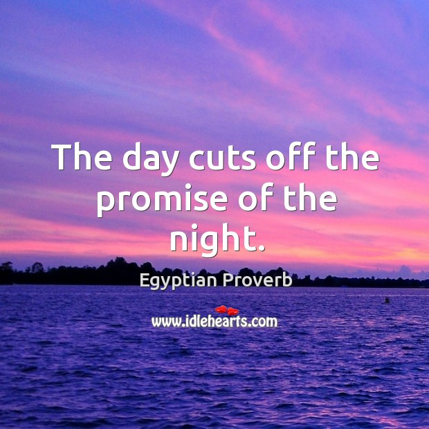 The day cuts off the promise of the night. Egyptian Proverbs Image