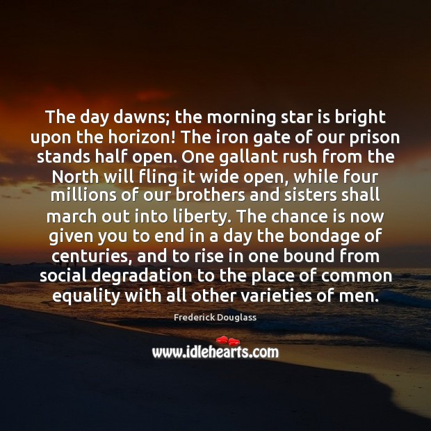 The day dawns; the morning star is bright upon the horizon! The Frederick Douglass Picture Quote