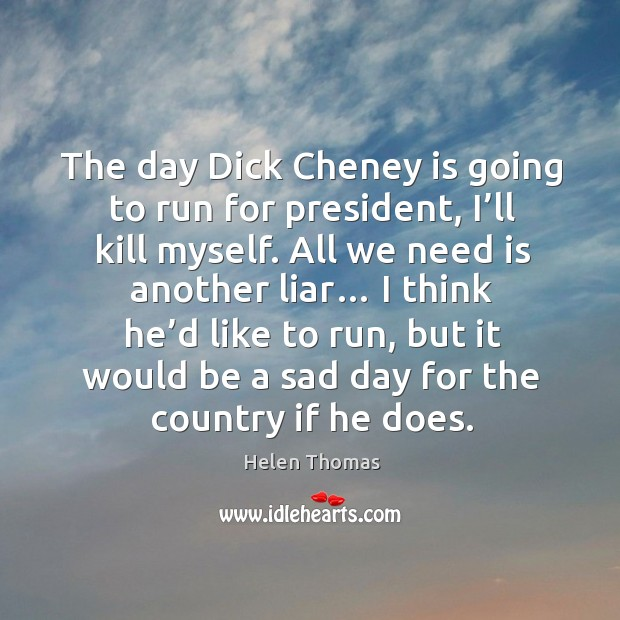 The day dick cheney is going to run for president, I'll kill myself. Helen Thomas Picture Quote