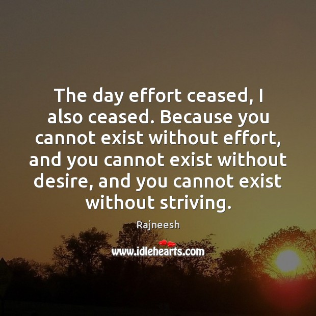 Image, The day effort ceased, I also ceased. Because you cannot exist without