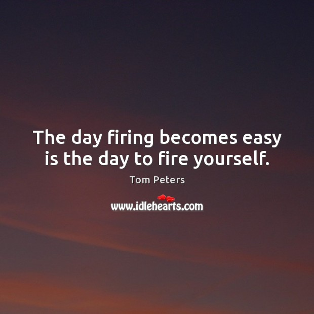 The day firing becomes easy is the day to fire yourself. Tom Peters Picture Quote