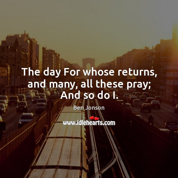 Image, The day For whose returns, and many, all these pray; And so do I.