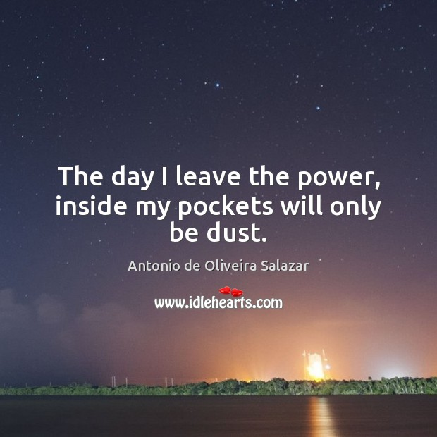 Image, The day I leave the power, inside my pockets will only be dust.