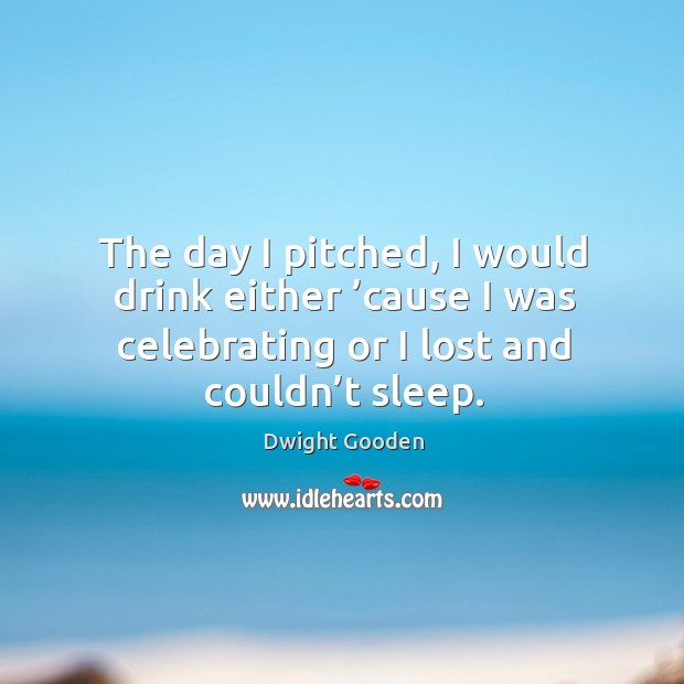 The day I pitched, I would drink either 'cause I was celebrating or I lost and couldn't sleep. Image