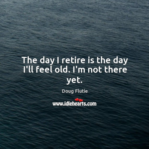 The day I retire is the day I'll feel old. I'm not there yet. Image