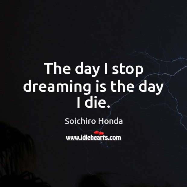 The day I stop dreaming is the day I die. Image
