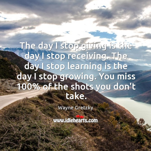 The day I stop giving is the day I stop receiving. The Wayne Gretzky Picture Quote