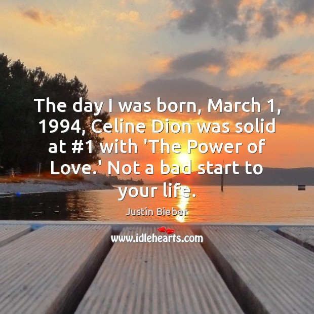 The day I was born, March 1, 1994, Celine Dion was solid at #1 with Justin Bieber Picture Quote