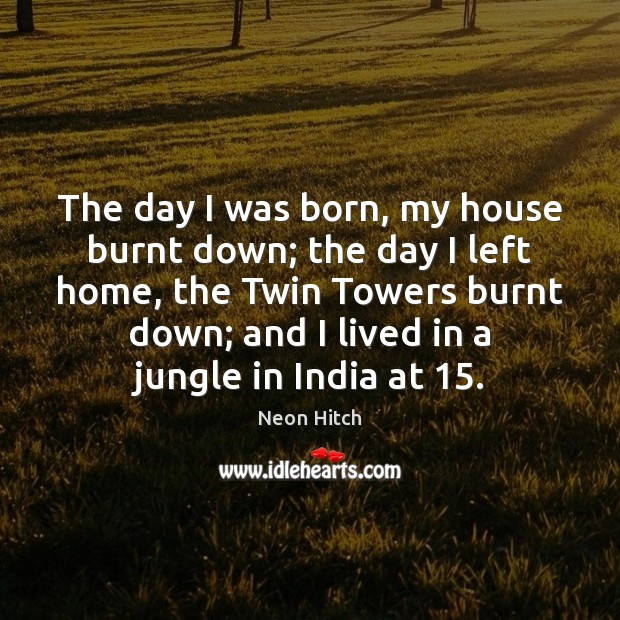 The day I was born, my house burnt down; the day I Neon Hitch Picture Quote