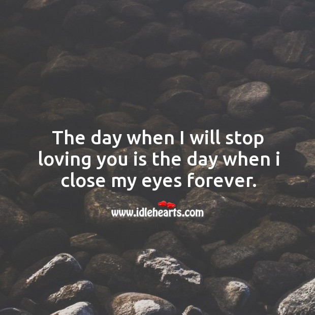 The day I will stop loving you is when I close my eyes forever. Heart Touching Love Quotes Image