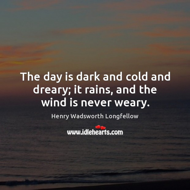 Image, The day is dark and cold and dreary; it rains, and the wind is never weary.