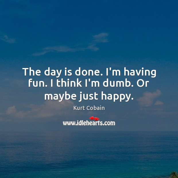 The day is done. I'm having fun. I think I'm dumb. Or maybe just happy. Kurt Cobain Picture Quote