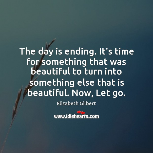 The day is ending. It's time for something that was beautiful to Elizabeth Gilbert Picture Quote