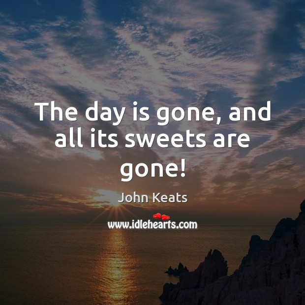 The day is gone, and all its sweets are gone! John Keats Picture Quote