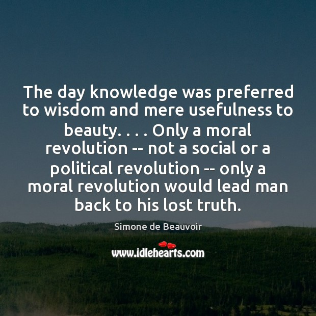 The day knowledge was preferred to wisdom and mere usefulness to beauty. . . . Simone de Beauvoir Picture Quote