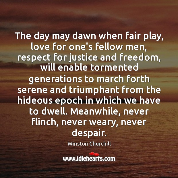 Image, The day may dawn when fair play, love for one's fellow men,