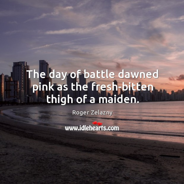 Image, The day of battle dawned pink as the fresh-bitten thigh of a maiden.