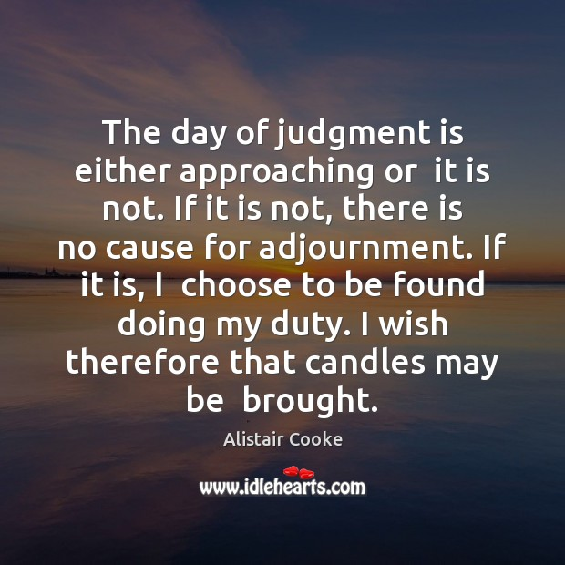 The day of judgment is either approaching or  it is not. If Alistair Cooke Picture Quote
