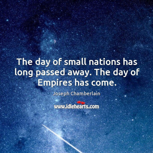 The day of small nations has long passed away. The day of empires has come. Joseph Chamberlain Picture Quote