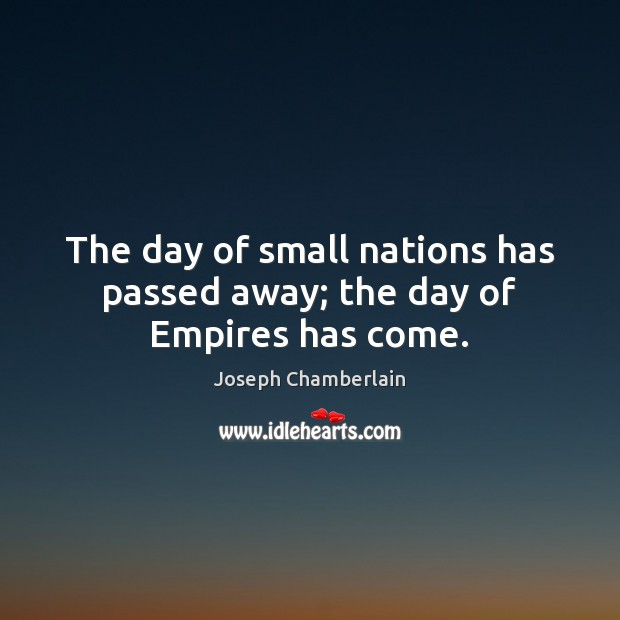 The day of small nations has passed away; the day of Empires has come. Joseph Chamberlain Picture Quote