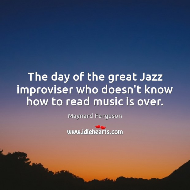 Image, The day of the great Jazz improviser who doesn't know how to read music is over.