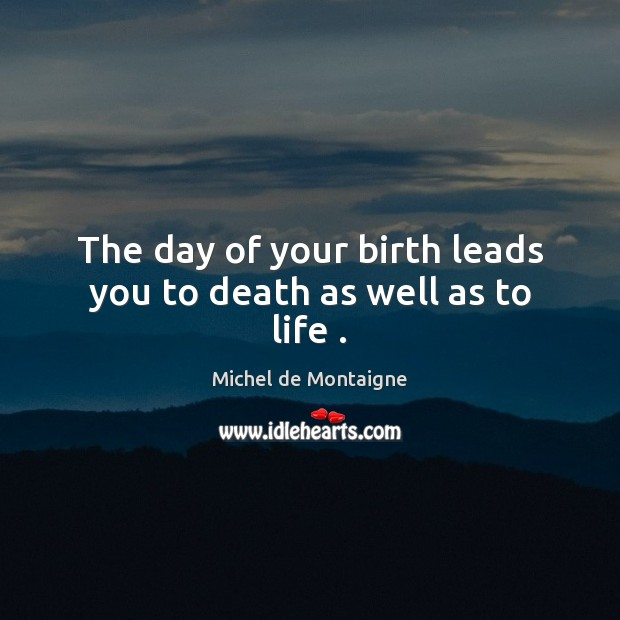Image, The day of your birth leads you to death as well as to life .
