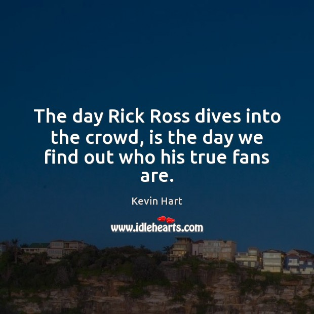 The day Rick Ross dives into the crowd, is the day we find out who his true fans are. Kevin Hart Picture Quote
