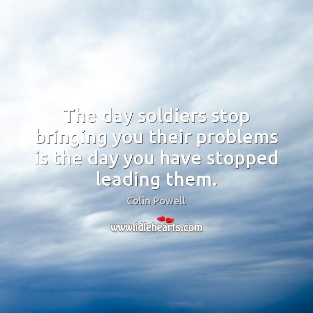 The day soldiers stop bringing you their problems is the day you Colin Powell Picture Quote