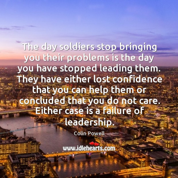 The day soldiers stop bringing you their problems is the day you have stopped leading them. Image