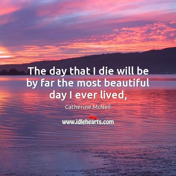 Image, The day that I die will be by far the most beautiful day I ever lived,