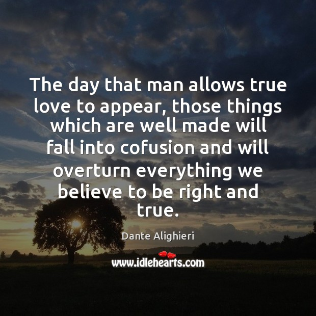 The day that man allows true love to appear, those things which Dante Alighieri Picture Quote