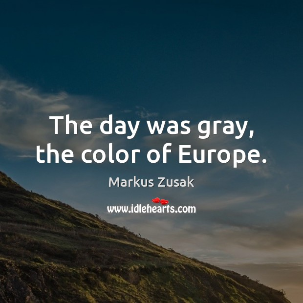 The day was gray, the color of Europe. Markus Zusak Picture Quote
