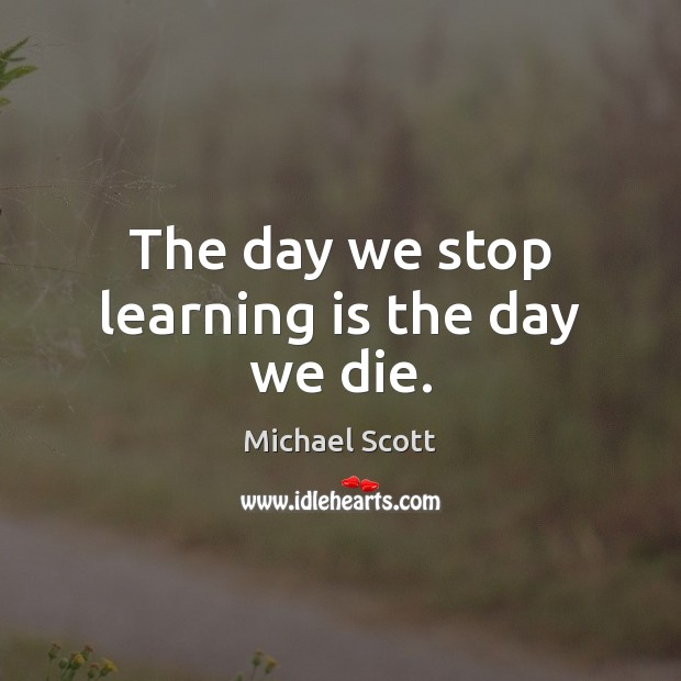 The day we stop learning is the day we die. Learning Quotes Image